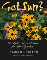 Got Sun? - 200 Best Native Plants for Your Garden ebook by Carolyn A. Harstad,Jean Vietor