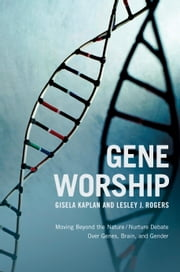 Gene Worship - Moving Beyond the Nature/ Nurture Debate Over Genes, Brain and Gender ebook by Gisela Kaplan