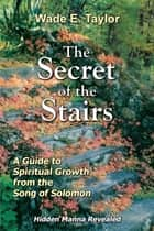 The Secret of the Stairs ebook by Wade E. Taylor