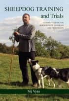Sheepdog Training and Trials - A Complete Guide for Border Collie Handlers and Enthusiasts ebook by Nij Vyas