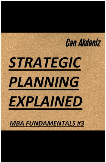 Strategic Planning Explained (MBA Fundamentals - Things You Will Learn in a Business School Book 3) ebook by Can Akdeniz