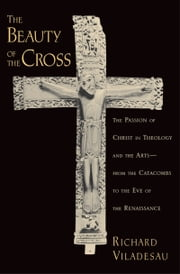 The Beauty of the Cross: The Passion of Christ in Theology and the Arts from the Catacombs to the Eve of the Renaissance ebook by Richard Viladesau
