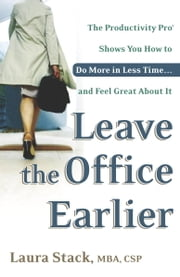 Leave the Office Earlier - The Productivity Pro Shows You How to Do More in Less Time...and Feel Great About It ebook by Laura Stack
