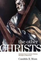 The Other Christs - Imitating Jesus in Ancient Christian Ideologies of Martyrdom ebook by Candida R. Moss
