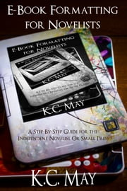 E-Book Formatting for Novelists - A Step-By-Step Guide for the Independent Novelist or Small Press ebook by K.C. May