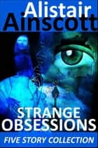 Five Strange Obsessions ebook by Alistair Ainscott