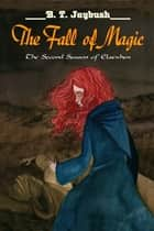The Fall of Magic (The Second Season of Elsewhen) ebook by B. T. Jaybush