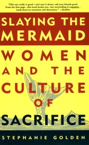 Slaying the Mermaid: Women and the Culture of Sacrifice ebook by Stephanie Golden
