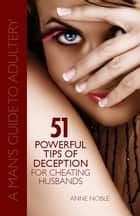 51 Powerful Tips of Deception for Cheating Husbands: A Man's Guide to Adultery ebook by Anne Noble