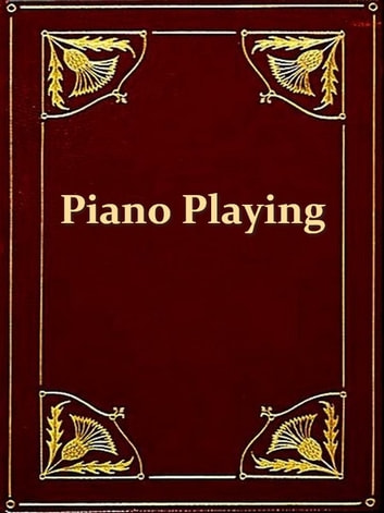 Piano Playing [Illustrated] - With Piano Questions Answered ebook by Josef Hofmann