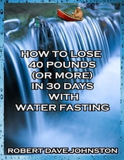How to Lose 40 Pounds (or More) In 30 Days With Water Fasting ebook by Robert Dave Johnston