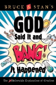 God Said It and Bang! It Happened - The UnBelievable Explanation of Creation ebook by Bruce Bickel,Stan Jantz