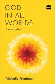 God in All Worlds: A Journey to Light ebook by Michelle Friedman