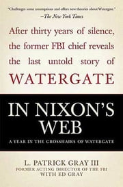 In Nixon's Web - A Year in the Crosshairs of Watergate ebook by Ed Gray,L. Patrick Gray