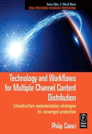 Technology and Workflows for Multiple Channel Content Distribution - Infrastructure implementation strategies for converged production ebook by Philip J. Cianci