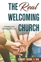 The Real Welcoming Church - Imitating God, Thinking Like Jesus ebook by Stewart Brown