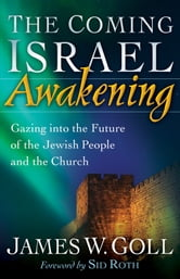 The Coming Israel Awakening - Gazing into the Future of the Jewish People and the Church ebook by James W. Goll