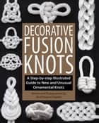 Decorative Fusion Knots - A Step-by Step Illustrated Guide to Unique and Unusual Ornamental Knots ebook by J. D. Lenzen