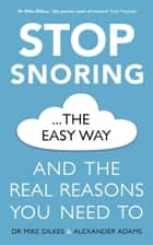 Stop Snoring The Easy Way - And the real reasons you need to ebook by Mike Dilkes, Alexander Adams