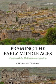 Framing the Early Middle Ages:Europe and the Mediterranean, 400-800 - Europe and the Mediterranean, 400-800 ebook by Chris Wickham