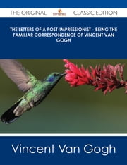 The Letters of a Post-Impressionist - Being the Familiar Correspondence of Vincent Van Gogh - The Original Classic Edition ebook by Vincent Van Gogh