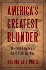 AMERICA'S GREATEST BLUNDER - The Fateful Decision to Enter World War One ebook by Burton Yale Pines
