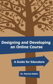 Designing and Developing an Online Course: A Guide for Educators ebook by Dr. Patricia Delich