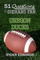 51 Questions for the Diehard Fan: Oregon Ducks ebook by Ryder Edwards