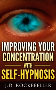 Improving your Concentration with Self-Hypnosis ebook by J.D. Rockefeller