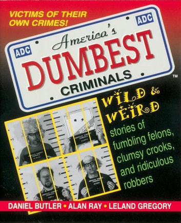 America's Dumbest Criminals - Wild and Weird Stories of Fumbling Felons, Clumsy Crooks, and Ridiculous Robbers ebook by Daniel Butler