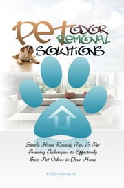 Pet Odor Removal Solutions - Simple Home Remedy Tips & Pet Training Techniques to Effectively Stop Pet Odors in Your Home ebook by KMS Publishing