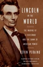 Lincoln in the World - The Making of a Statesman and the Dawn of American Power eBook by Kevin Peraino