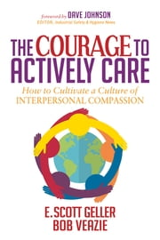 The Courage to Actively Care - Cultivating a Culture of Interpersonal Compassion ebook by E. Scott Geller, Ph.D., Bob Veazie,...
