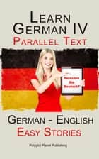 Learn German IV - Parallel Text | Easy Stories (English - German) ebook by Polyglot Planet Publishing
