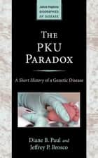 The PKU Paradox - A Short History of a Genetic Disease ebook by Diane B. Paul, Jeffrey P. Brosco