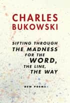 sifting through the madness for the word, the line, the way ebook by Charles Bukowski