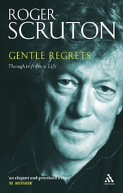 Gentle Regrets - Thoughts from a Life ebook by Roger Scruton