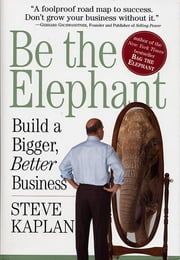 Be the Elephant - Build a Bigger, Better Business ebook by Steve Kaplan
