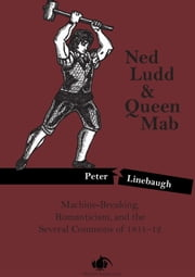 Ned Ludd & Queen Mab - Machine-Breaking, Romanticism, and the Several Commons of 1811-12 ebook by Peter Linebaugh