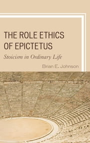 The Role Ethics of Epictetus - Stoicism in Ordinary Life ebook by Brian E. Johnson