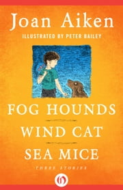 Fog Hounds, Wind Cat, Sea Mice - Three Stories ebook by Joan Aiken,Peter Bailey