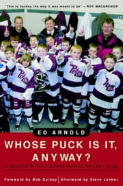 Whose Puck Is It, Anyway? - A Season with a Minor Novice Hockey Team ebook by Ed Arnold