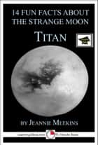 14 Fun Facts About the Strange Moon Titan: A 15-Minute Book, Educational Version ebook by Jeannie Meekins