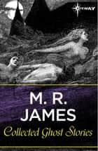 Collected Ghost Stories eBook by M.R. James