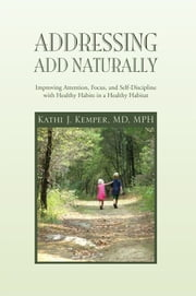 Addressing ADD Naturally - Improving Attention, Focus, and Self-Discipline with Healthy Habits in a Healthy Habitat ebook by Kathi J. Kemper, MD, MPH