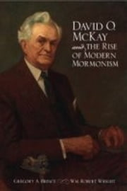 David O. McKay and the Rise of Modern Mormonism ebook by Gregory A Prince,Wm Robert Wright