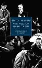 Really the Blues ebook by Mezz Mezzrow, Bernard Wolfe, Ben Ratliff