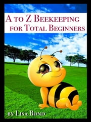 A to Z Beekeeping for Total Beginners ebook by Lisa Bond