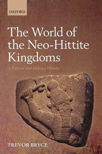 The World of The Neo-Hittite Kingdoms - A Political and Military History ebook by Trevor Bryce