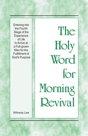 The Holy Word for Morning Revival - Entering into the Fourth Stage of the Experience of Life to Arrive at a Full-grown Man for the Fulfillment of God's Purpose ebook by Witness Lee
